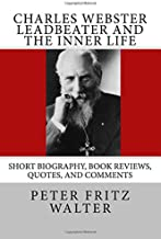 Charles Webster Leadbeater and the Inner Life: Short Biography, Book Reviews, Quotes, and Comments (Great Minds Series) (Volume 9)