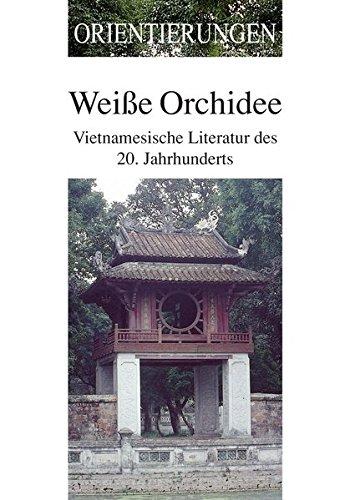 Weiße Orchidee: Vietnamesische Literatur des 20. Jahrhunderts (Orientierungen - Zeitschrift zur Kultur Asiens)
