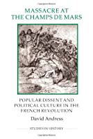 Massacre at the Champ de Mars: Popular Dissent and Political Culture in the French Revolution (Studies in History. New Series)