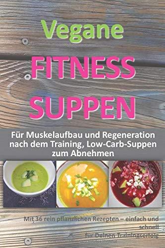 Vegane Fitness Suppen: Für Muskelaufbau und Regeneration nach dem Training, Low-Carb-Suppen zum Abnehmen