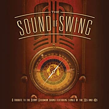 The Sound Of Swing: A Tribute To The Benny Goodman Sound And Songs Of The 30s And 40s