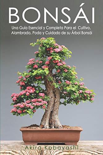 BONSÁI: Una Guía Esencial y Completa Para el Cultivo, Alambrado, Poda y Cuidado de su Árbol Bonsái