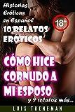 Cómo hice cornudo a mi esposo: 10 relatos eróticos en español (Amantes, Esposa caliente, Humillación, Fantasía erótica, Sexo Interracial, parejas liberales, Infidelidad Consentida)