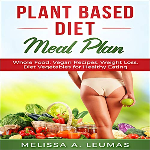 Plant Based Diet Meal Plan: Whole Food, Vegan Recipes, Weight Loss, Diet Vegetables for Healthy Eating cover art
