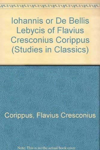 The Iohannis, Or, De Bellis Libycis: Of Flavius Cresconius Corippus (Studies in Classics, V. 7)