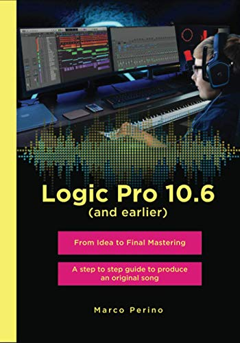 Logic Pro 10.6 (and earlier) - From Idea to Final Mastering: A step by step guide to produce an original song