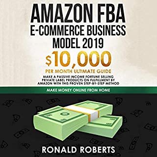 Amazon FBA E-commerce Business Model 2019: $10,000/Month Ultimate Guide - Make a Passive Income Fortune Selling Private Label Products on Fulfillment by Amazon     Make Money Online from Home              By:                                                                                                                                 Ronald Roberts                               Narrated by:                                                                                                                                 Doug Eisengrein                      Length: 3 hrs and 20 mins     10 ratings     Overall 5.0
