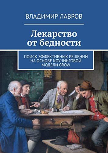 Лекарство отбедности: Поиск эффективных решений наоснове коучинговой моделиGROW (Russian Edition)