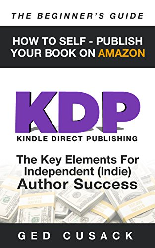 Book: KDP - How To Self - Publish Your Book On Amazon - The Beginner's Guide - The key elements for Independent (Indie) author success (Financial Freedom Beginners Guides 4) by Ged Cusack