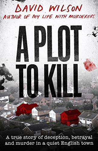 A Plot to Kill: A true story of deception, betrayal and murder in a quiet English town by [David Wilson]