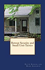 Retreat Security and Small Unit Tactics: A How-To Guide for Protecting Your Loved Ones and Property When it All Comes Unglued