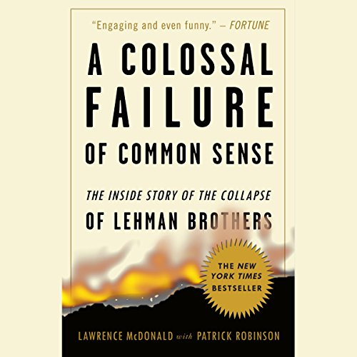 A Colossal Failure of Common Sense     The Inside Story of the Collapse of Lehman Brothers              Written by:                                                                                                                                 Patrick Robinson,                                                                                        Lawrence G. McDonald                               Narrated by:                                                                                                                                 Erik Davies                      Length: 16 hrs and 38 mins     1 rating     Overall 5.0