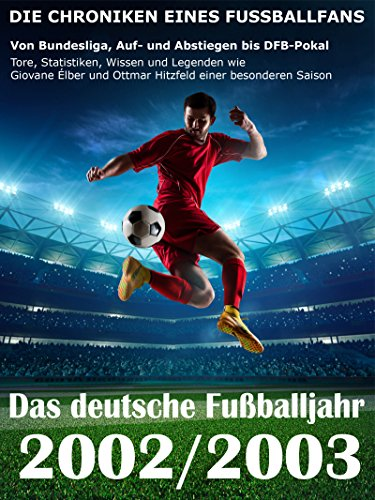 Das deutsche Fußballjahr 2002 / 2003 - Von Bundesliga, Auf- und Abstiegen bis DFB-Pokal: Tore, Statistiken, Wissen und Legenden wie Giovane Élber und Ottmar Hitzfeld einer besonderen Saison