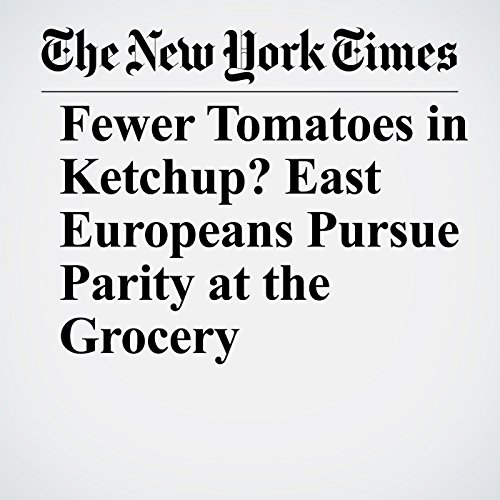 Fewer Tomatoes in Ketchup? East Europeans Pursue Parity at the Grocery copertina