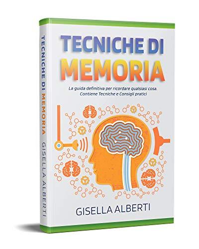 TECNICHE DI MEMORIA; La guida definitiva per ricordare qualsiasi cosa. Contiene Tecniche e Consigli pratici