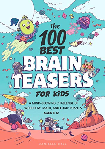 The 100 Best Brain Teasers for Kids: A Mind-Blowing Challenge of Wordplay, Math, and Logic Puzzles