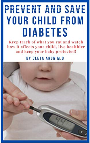PREVENT AND SAVE YOUR CHILD FROM DIABETES: Keep Track of What You Eat and Watch How it Affects Your Child, Live Healthier and Keep Your Baby Protected (English Edition)