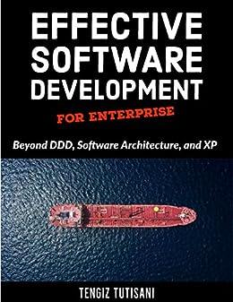 Effective Software Development for Enterprise: Beyond DDD, Software Architecture, and XP by [Tengiz Tutisani]