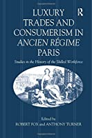 Luxury Trades and Consumerism in Ancien Régime Paris: Studies in the History of the Skilled Workforce