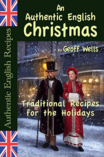An Authentic English Christmas: Traditional Recipes for the Holidays (Authentic English Recipes Book 13) by [Geoff Wells]