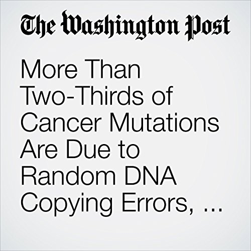 More Than Two-Thirds of Cancer Mutations Are Due to Random DNA Copying Errors, Study Says copertina