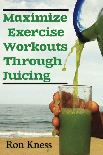 Maximize Exercise Workouts Through Juicing: Take Exercising to the Next Level with Proper Liquid Nutrition