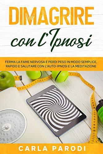 Dimagrire con l'Ipnosi: Ferma la fame nervosa e perdi peso in modo semplice, rapido e salutare con l'Auto-Ipnosi e la Meditazione