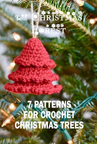 The Christmas Forest: 7 Patterns For Crochet Christmas Trees: Perfect Gift Ideas for Christmas
