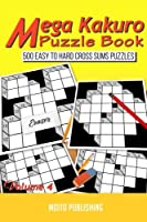 Mega Kakuro Puzzle Book: 500 Easy to Hard Cross Sums Puzzles