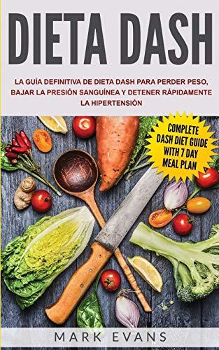Dieta DASH: La guía definitiva de dieta DASH para perder peso, bajar la presión sanguínea y detener rápidamente la hipertensión