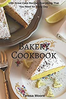 Bakery Cookbook:  100+ Great Cake Recipes Everything That You Need for Tasty Day (Healthy Food)