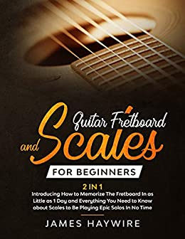 Guitar Fretboard And Scales For Beginners (2 In 1): Introducing How to Memorize The Fretboard In as Little as 1 Day and Everything You Need to Know About Scales to Be Playing Epic Solos In No Time by [James Haywire]