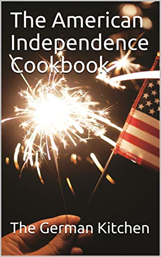 The American Independence Cookbook: Let your meals these days be the best at all times. Give you and your loved ones a new culinary experience (English Edition)