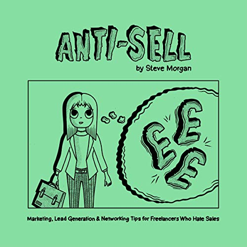 Anti-Sell: Marketing, Lead Generation and Networking Tips for Freelancers Who Hate Sales cover art