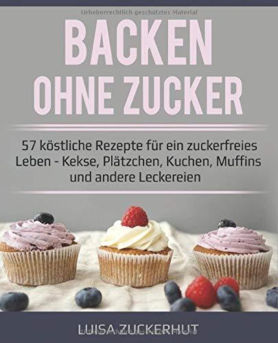 Backen ohne Zucker | 57 köstliche Rezepte für ein zuckerfreies Leben | Kekse, Plätzchen, Kuchen, Muffins und andere Leckereien