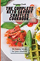 The Complete Keto Savory Chaffles Cookbook: 50 Yummy Ideas for your Chaffles