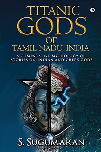 TITANIC GODS OF TAMIL NADU, INDIA: A COMPARATIVE MYTHOLOGY OF STORIES ON INDIAN AND GREEK GODS