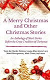 A Merry Christmas and Other Christmas Stories : An Anthology of Short Stories Before the Great Tradition of Christmas: Short Christmas Stories from ... (A Literary Collection of Christmas Stories)