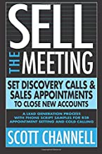 SELL THE MEETING Set Discovery Calls & Sales Appointments To Close New Accounts: A Lead Generation Process With Phone Scri...