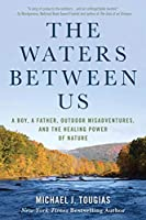 The Waters Between Us: A Boy, a Father, Outdoor Misadventures and the Healing Power of Nature