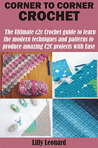 CORNER TO CORNER CROCHET : The Ultimate c2c Crochet guide to learn the modern techniques and patterns to produce amazing C2C projects with Ease by [Lilly  Leonard]
