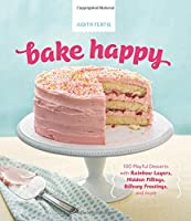 Bake Happy: 100 Playful Desserts with Rainbow Layers, Hidden Fillings, Billowy Frostings, and more