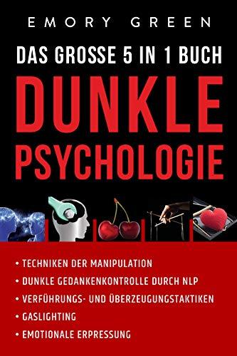 Dunkle Psychologie - Das große 5 in 1 Buch: Techniken der Manipulation | Dunkle Gedankenkontrolle durch NLP | Verführungs- und Überzeugungstaktiken | Gaslighting | Emotionale Erpressung