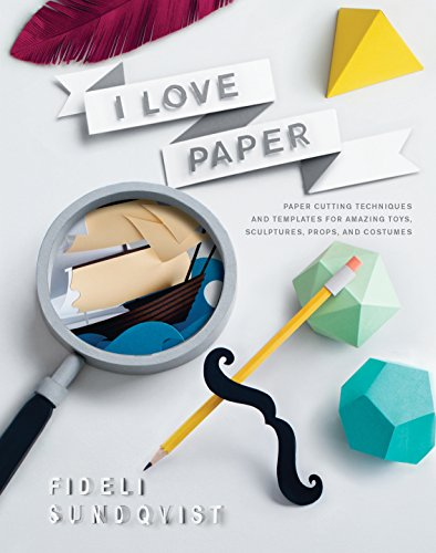 I Love Paper: Paper- Cutting Techniques and Templates for Amazing Toys, Sculptures, Props, and Costumes