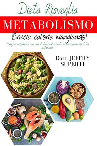 Dieta risveglia metabolismo: Dimagrire velocemente con una strategia nutrizionale mirata, accelerando il tuo metabolismo.