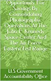Opportunity For Savings By Consolidating Photographic Operations At The John F. Kennedy Space Center And The Air Force Eastern Test Range (English Edition)