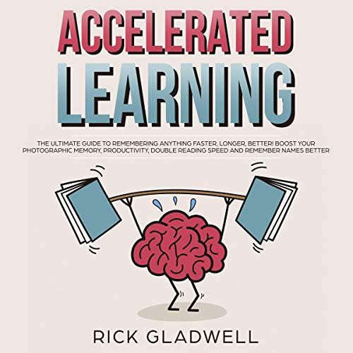 Accelerated Learning     The Ultimate Guide to Remembering Anything Faster, Longer, Better! Boost Your Photographic Memory, Productivity, Double Reading Speed and Remember Names Better              By:                                                                                                                                 Rick Gladwell                               Narrated by:                                                                                                                                 Derik Hendrickson                      Length: 3 hrs and 31 mins     8 ratings     Overall 5.0