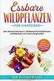 Essbare Wildpflanzen für Einsteiger: Das ultimative Kochbuch, 100 Rezepte zum essen und genießen, auch aus dem Hausgarten, für die essbare Blüten- & Wildpflanzenküche, Buch für Anfänger & Beginner