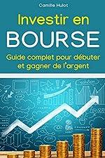 Investir en bourse - Guide complet pour débuter et gagner de l'argent de Camille Hulot