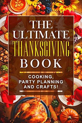 The Ultimate Thanksgiving Book!: Cooking, Party Planning and Crafts! (English Edition)